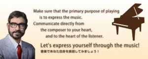 Let's express yourself through the music! 音楽であなた自身を表現してみましょう! Make sure that the primary purpose of playing is to express the music. Communicate directly from the composer to your heart, and to the heart of the listener.